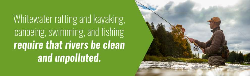 White water rafting and kayaking, canoeing, swimming and fishing require that rivers be clean and unpolluted