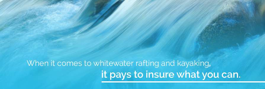 when it comes to whitewater rafting and kayaking, it pays to insure what you can